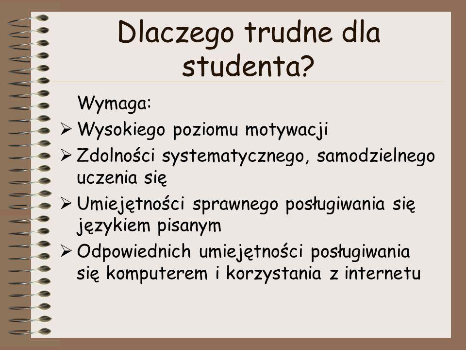 Dlaczego trudne dla studenta? Wymaga:  Wysokiego poziomu motywacji  Zdolności systematycznego, samodzielnego uczenia się  Umiejętności sprawnego po