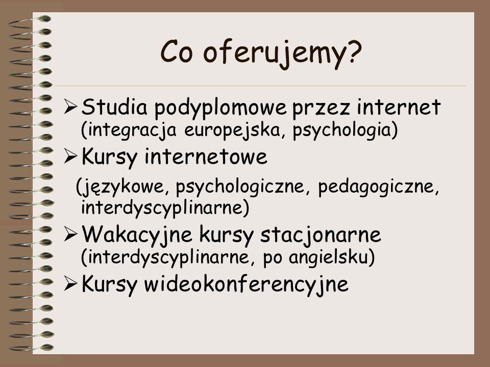 Co oferujemy?  Studia podyplomowe przez internet (integracja europejska, psychologia)  Kursy internetowe (językowe, psychologiczne, pedagogiczne, in