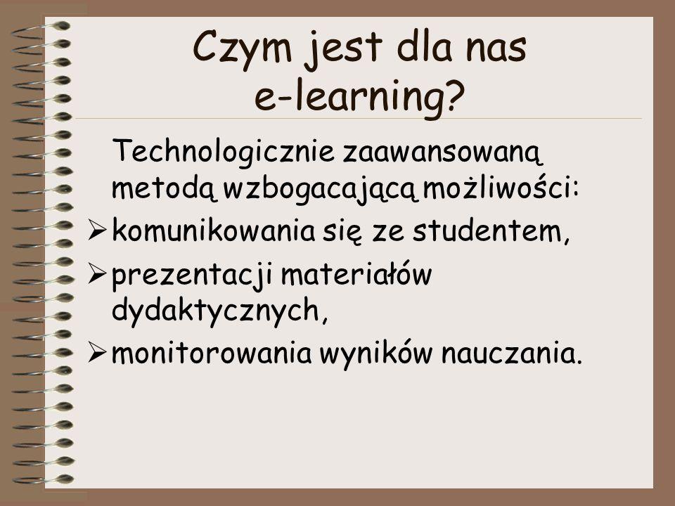 Czym jest dla nas e-learning? Technologicznie zaawansowaną metodą wzbogacającą możliwości:  komunikowania się ze studentem,  prezentacji materiałów