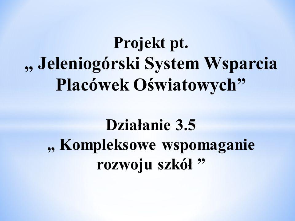 """Projekt pt. """" Jeleniogórski System Wsparcia Placówek Oświatowych"""" Działanie 3.5 """" Kompleksowe wspomaganie rozwoju szkół """""""