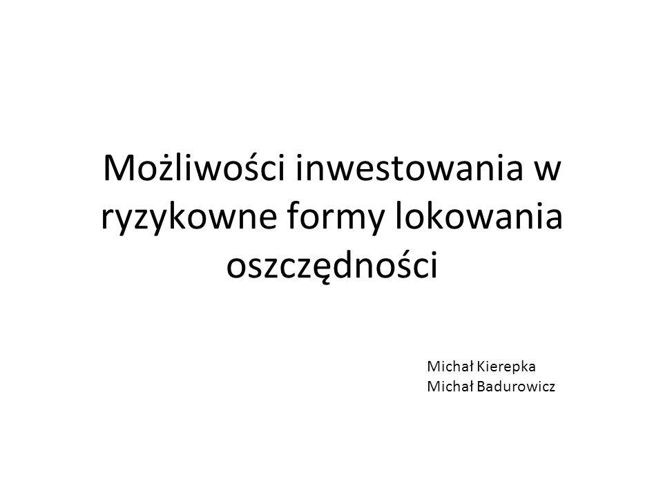 Możliwości inwestowania w ryzykowne formy lokowania oszczędności Michał Kierepka Michał Badurowicz
