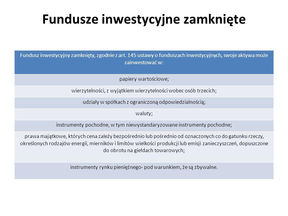 Fundusze inwestycyjne zamknięte Fundusz inwestycyjny zamknięty, zgodnie z art. 145 ustawy o funduszach inwestycyjnych, swoje aktywa może zainwestować