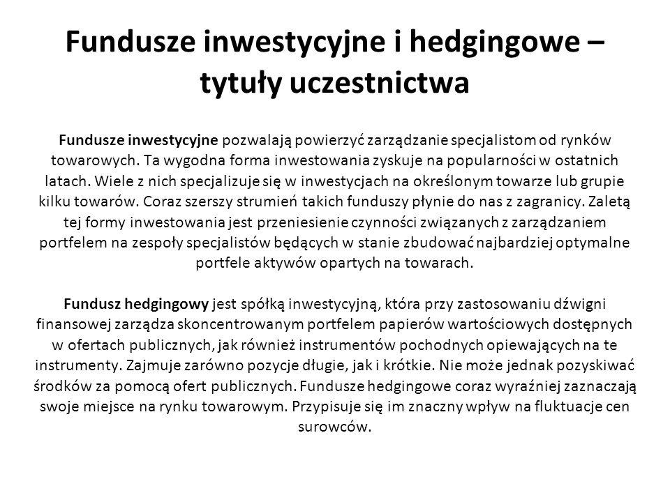 Fundusze inwestycyjne i hedgingowe – tytuły uczestnictwa Fundusze inwestycyjne pozwalają powierzyć zarządzanie specjalistom od rynków towarowych. Ta w