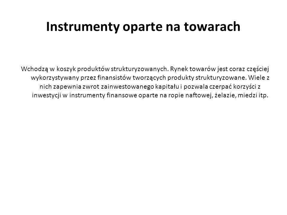 Instrumenty oparte na towarach Wchodzą w koszyk produktów strukturyzowanych. Rynek towarów jest coraz częściej wykorzystywany przez finansistów tworzą