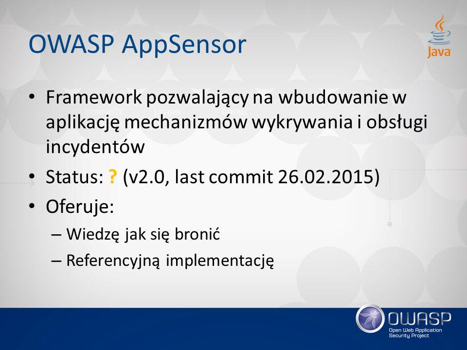 OWASP AppSensor Framework pozwalający na wbudowanie w aplikację mechanizmów wykrywania i obsługi incydentów Status: ? (v2.0, last commit 26.02.2015) O