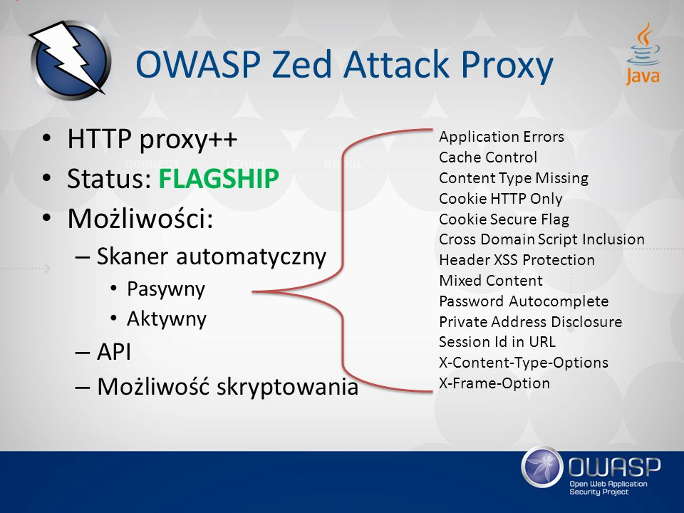 OWASP Zed Attack Proxy HTTP proxy++ Status: FLAGSHIP Możliwości: – Skaner automatyczny Pasywny Aktywny – API – Możliwość skryptowania Application Errors Cache Control Content Type Missing Cookie HTTP Only Cookie Secure Flag Cross Domain Script Inclusion Header XSS Protection Mixed Content Password Autocomplete Private Address Disclosure Session Id in URL X-Content-Type-Options X-Frame-Option