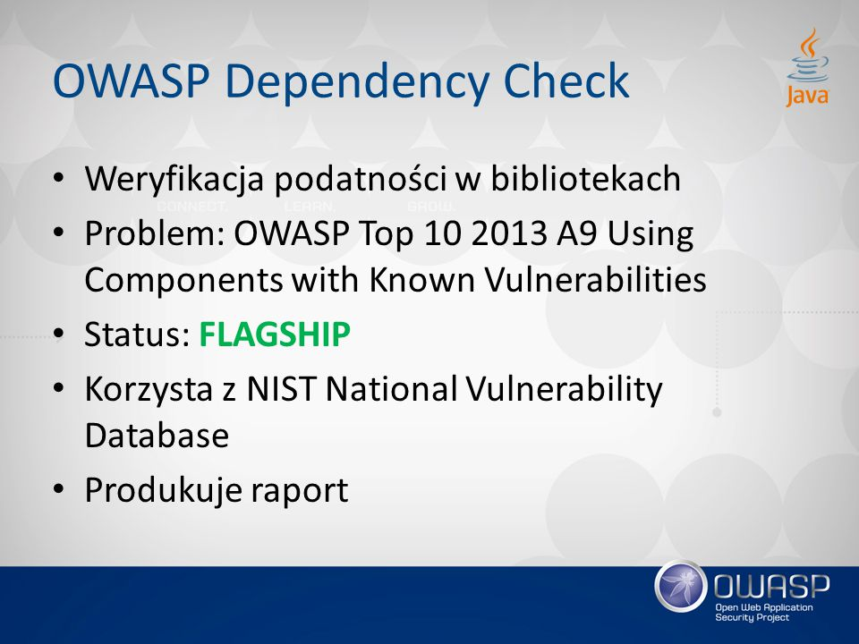 OWASP Dependency Check Weryfikacja podatności w bibliotekach Problem: OWASP Top 10 2013 A9 Using Components with Known Vulnerabilities Status: FLAGSHIP Korzysta z NIST National Vulnerability Database Produkuje raport
