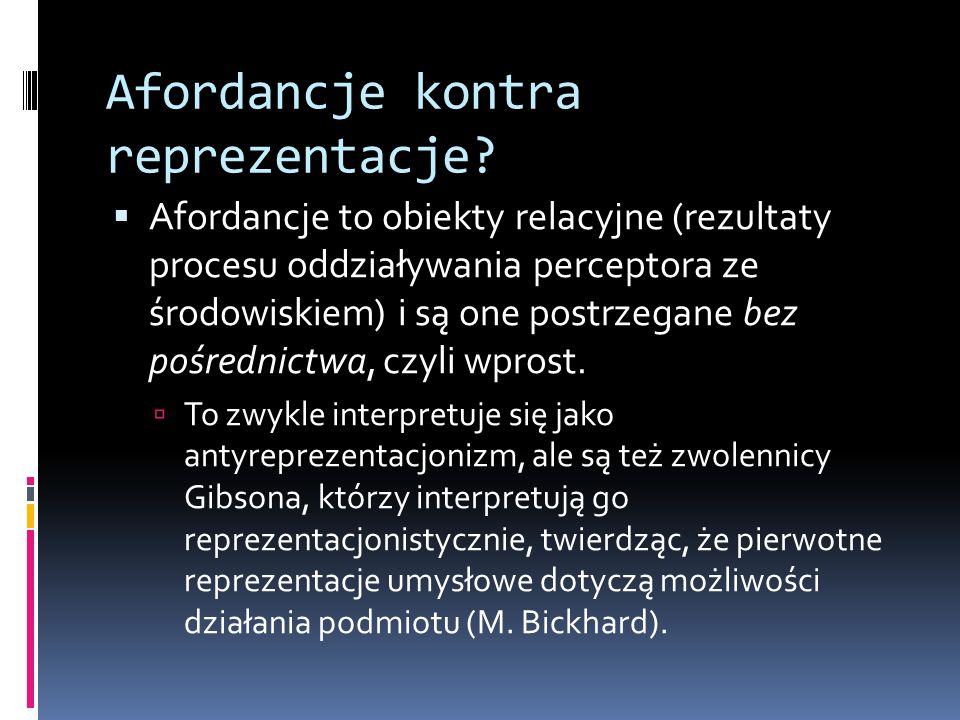 Afordancje kontra reprezentacje?  Afordancje to obiekty relacyjne (rezultaty procesu oddziaływania perceptora ze środowiskiem) i są one postrzegane b