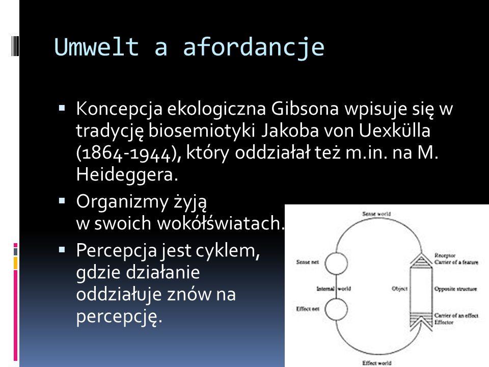 Umwelt a afordancje  Koncepcja ekologiczna Gibsona wpisuje się w tradycję biosemiotyki Jakoba von Uexkülla (1864-1944), który oddziałał też m.in. na