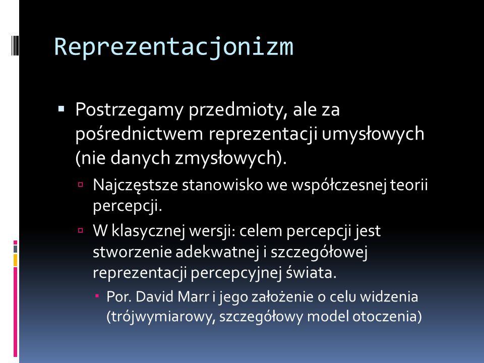 Reprezentacjonizm  Postrzegamy przedmioty, ale za pośrednictwem reprezentacji umysłowych (nie danych zmysłowych).  Najczęstsze stanowisko we współcz