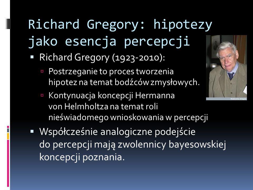 Richard Gregory: hipotezy jako esencja percepcji  Richard Gregory (1923-2010):  Postrzeganie to proces tworzenia hipotez na temat bodźców zmysłowych
