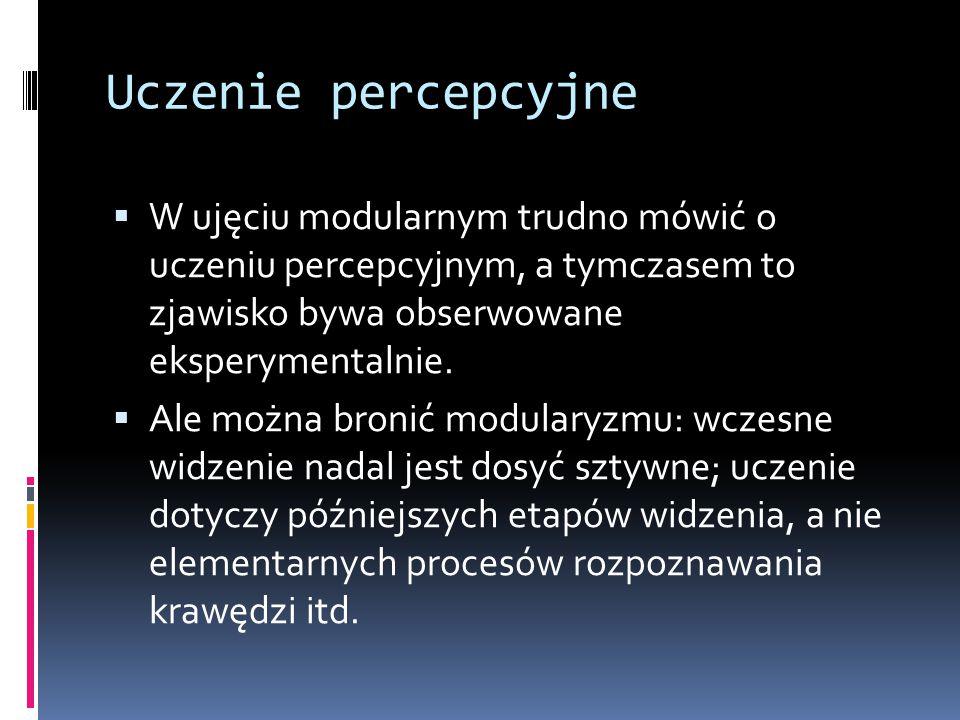 Uczenie percepcyjne  W ujęciu modularnym trudno mówić o uczeniu percepcyjnym, a tymczasem to zjawisko bywa obserwowane eksperymentalnie.  Ale można