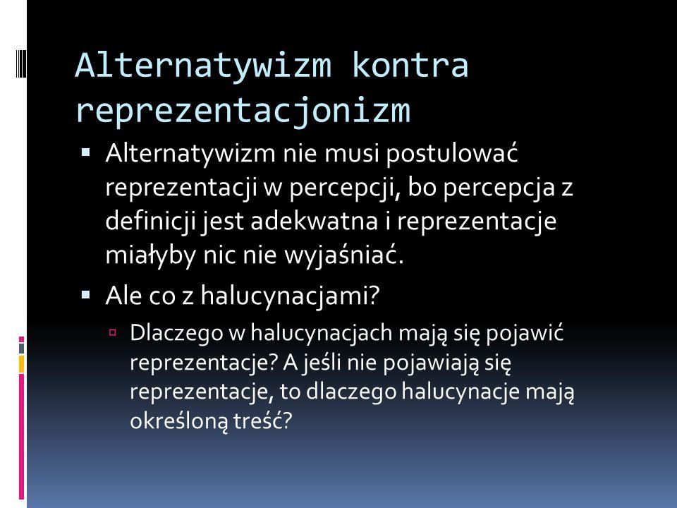 Alternatywizm kontra reprezentacjonizm  Alternatywizm nie musi postulować reprezentacji w percepcji, bo percepcja z definicji jest adekwatna i reprez