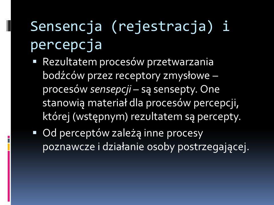 Sensencja (rejestracja) i percepcja  Rezultatem procesów przetwarzania bodźców przez receptory zmysłowe – procesów sensepcji – są sensepty. One stano