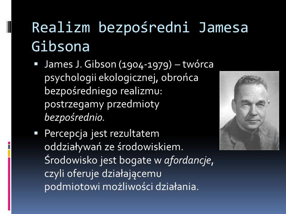 Realizm bezpośredni Jamesa Gibsona  James J. Gibson (1904-1979) – twórca psychologii ekologicznej, obrońca bezpośredniego realizmu: postrzegamy przed