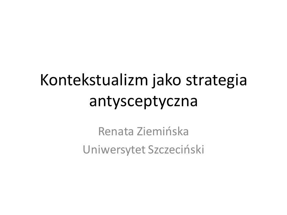 Kontekstualizm jako strategia antysceptyczna Renata Ziemińska Uniwersytet Szczeciński