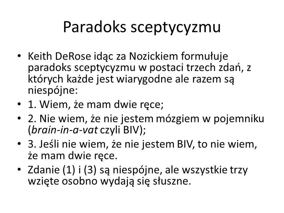 Paradoks sceptycyzmu Keith DeRose idąc za Nozickiem formułuje paradoks sceptycyzmu w postaci trzech zdań, z których każde jest wiarygodne ale razem są niespójne: 1.