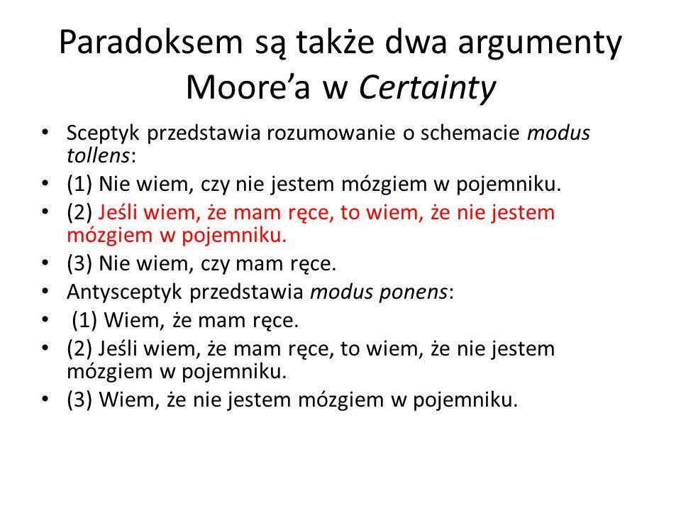 Paradoksem są także dwa argumenty Moore'a w Certainty Sceptyk przedstawia rozumowanie o schemacie modus tollens: (1) Nie wiem, czy nie jestem mózgiem w pojemniku.