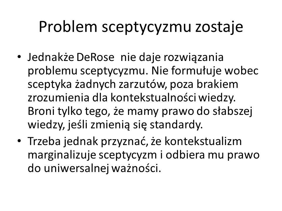Problem sceptycyzmu zostaje Jednakże DeRose nie daje rozwiązania problemu sceptycyzmu.
