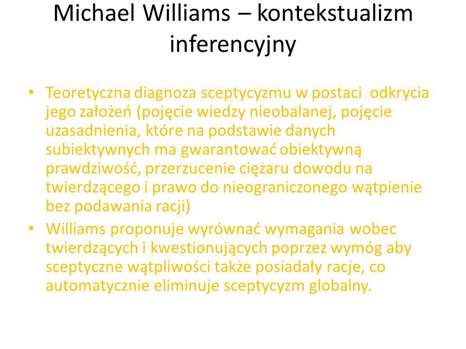 Michael Williams – kontekstualizm inferencyjny Teoretyczna diagnoza sceptycyzmu w postaci odkrycia jego założeń (pojęcie wiedzy nieobalanej, pojęcie uzasadnienia, które na podstawie danych subiektywnych ma gwarantować obiektywną prawdziwość, przerzucenie ciężaru dowodu na twierdzącego i prawo do nieograniczonego wątpienie bez podawania racji) Williams proponuje wyrównać wymagania wobec twierdzących i kwestionujących poprzez wymóg aby sceptyczne wątpliwości także posiadały racje, co automatycznie eliminuje sceptycyzm globalny.