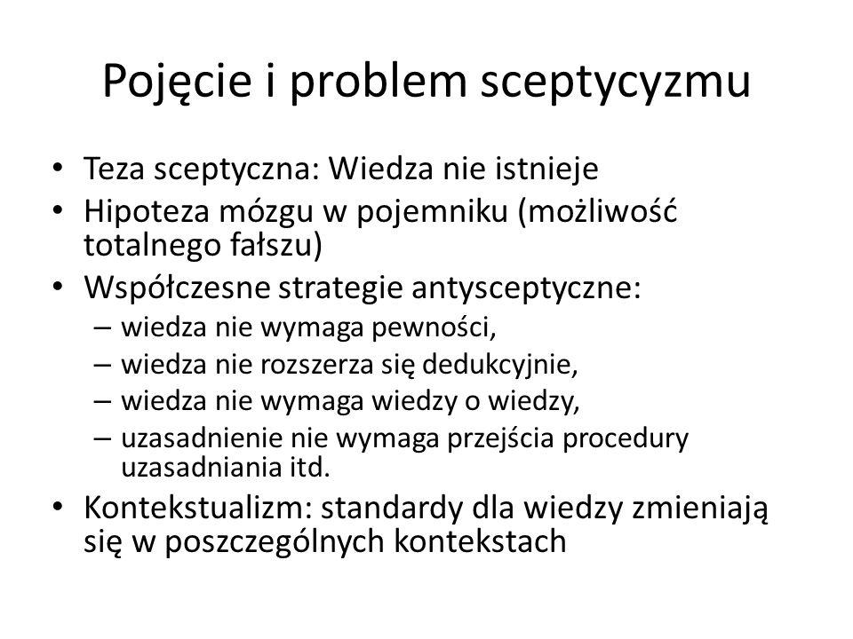 Pojęcie i problem sceptycyzmu Teza sceptyczna: Wiedza nie istnieje Hipoteza mózgu w pojemniku (możliwość totalnego fałszu) Współczesne strategie antysceptyczne: – wiedza nie wymaga pewności, – wiedza nie rozszerza się dedukcyjnie, – wiedza nie wymaga wiedzy o wiedzy, – uzasadnienie nie wymaga przejścia procedury uzasadniania itd.