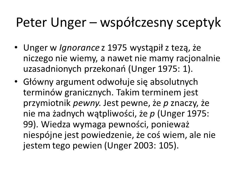 Peter Unger – współczesny sceptyk Unger w Ignorance z 1975 wystąpił z tezą, że niczego nie wiemy, a nawet nie mamy racjonalnie uzasadnionych przekonań (Unger 1975: 1).