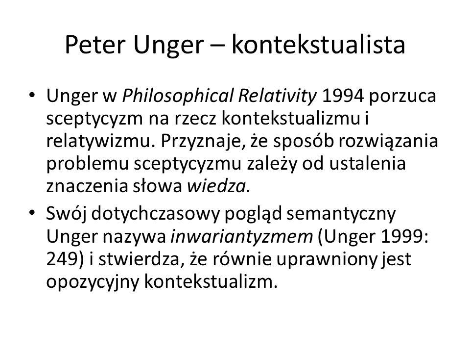 Peter Unger – kontekstualista Unger w Philosophical Relativity 1994 porzuca sceptycyzm na rzecz kontekstualizmu i relatywizmu.