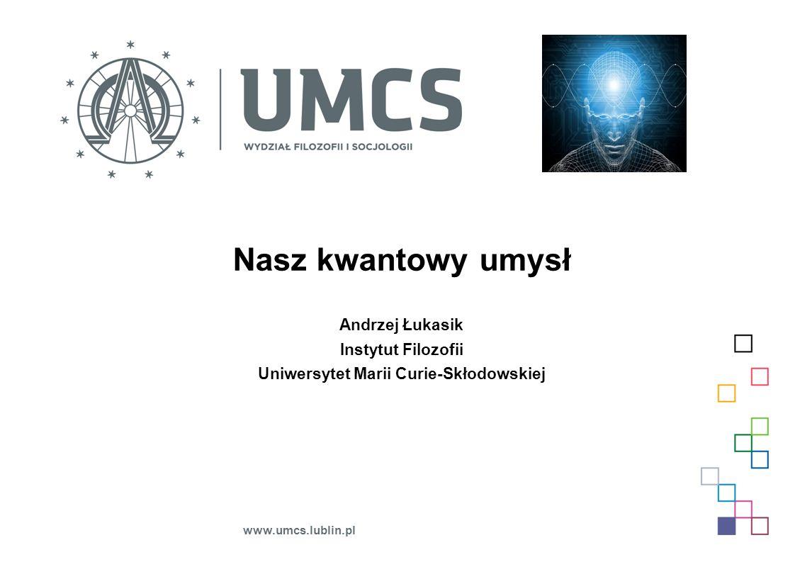 Nasz kwantowy umysł Andrzej Łukasik Instytut Filozofii Uniwersytet Marii Curie-Skłodowskiej www.umcs.lublin.pl