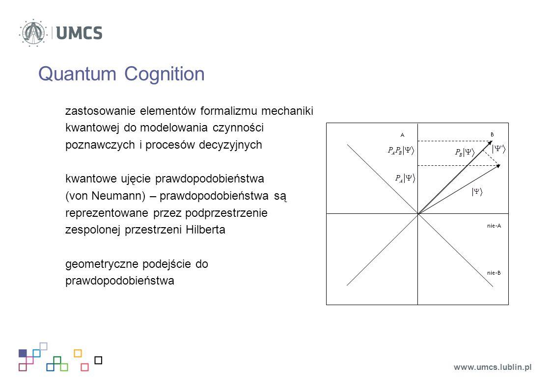 Quantum Cognition zastosowanie elementów formalizmu mechaniki kwantowej do modelowania czynności poznawczych i procesów decyzyjnych kwantowe ujęcie prawdopodobieństwa (von Neumann) – prawdopodobieństwa są reprezentowane przez podprzestrzenie zespolonej przestrzeni Hilberta geometryczne podejście do prawdopodobieństwa www.umcs.lublin.pl
