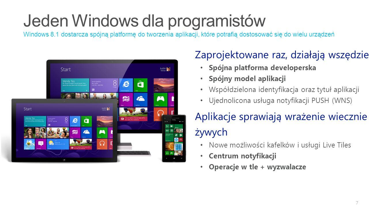 7 Windows 8.1 dostarcza spójną platformę do tworzenia aplikacji, które potrafią dostosować się do wielu urządzeń Zaprojektowane raz, działają wszędzie Spójna platforma developerska Spójny model aplikacji Współdzielona identyfikacja oraz tytuł aplikacji Ujednolicona usługa notyfikacji PUSH (WNS) Aplikacje sprawiają wrażenie wiecznie żywych Nowe możliwości kafelków i usługi Live Tiles Centrum notyfikacji Operacje w tle + wyzwalacze