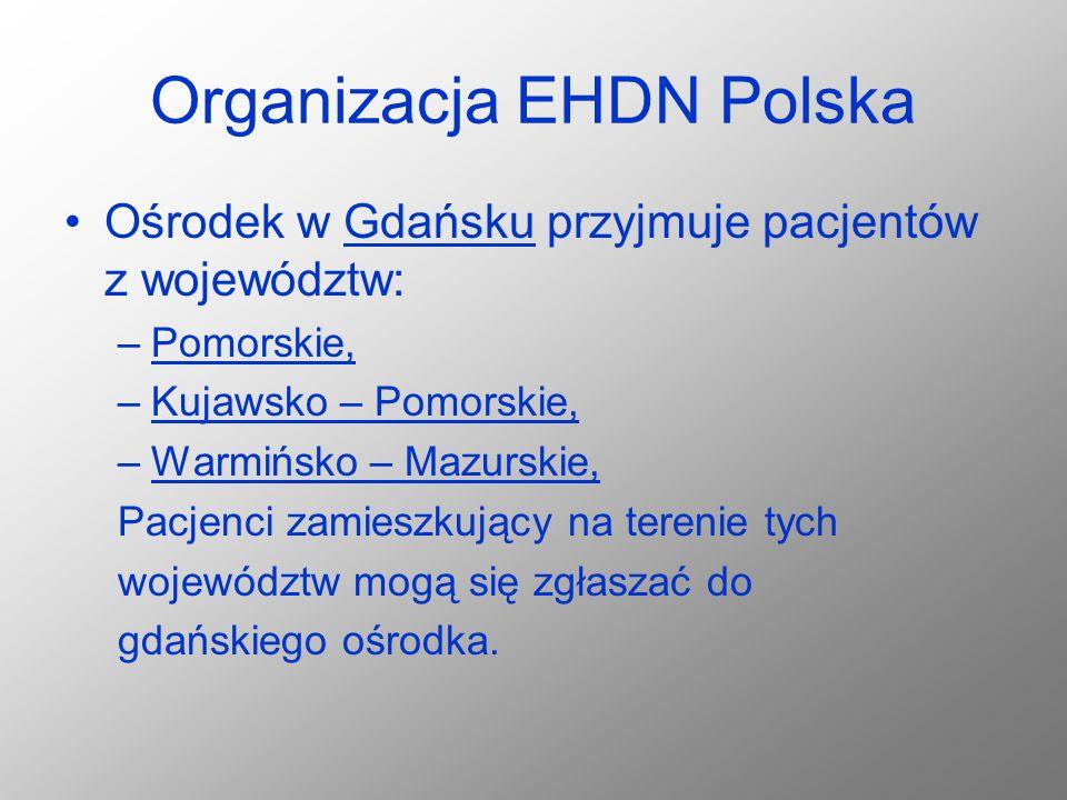 Organizacja EHDN Polska Ośrodek w Gdańsku przyjmuje pacjentów z województw: –Pomorskie, –Kujawsko – Pomorskie, –Warmińsko – Mazurskie, Pacjenci zamies