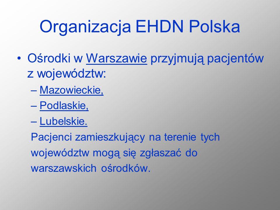 Organizacja EHDN Polska Ośrodki w Warszawie przyjmują pacjentów z województw: –Mazowieckie, –Podlaskie, –Lubelskie. Pacjenci zamieszkujący na terenie