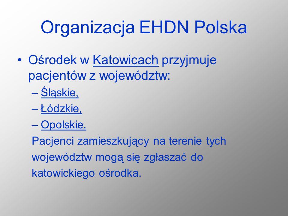 Organizacja EHDN Polska Ośrodek w Katowicach przyjmuje pacjentów z województw: –Śląskie, –Łódzkie, –Opolskie. Pacjenci zamieszkujący na terenie tych w