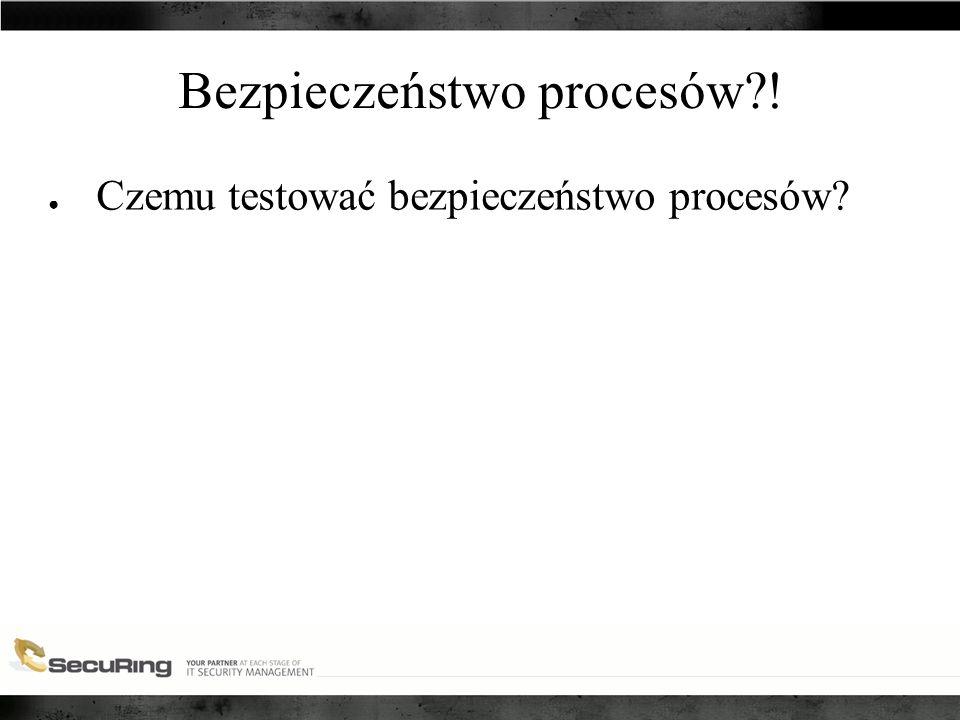 Bezpieczeństwo procesów ! ● Czemu testować bezpieczeństwo procesów