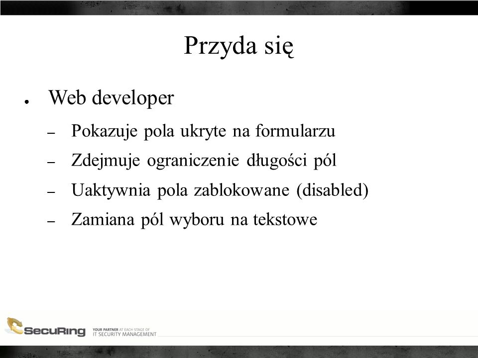 Przyda się ● Web developer – Pokazuje pola ukryte na formularzu – Zdejmuje ograniczenie długości pól – Uaktywnia pola zablokowane (disabled) – Zamiana pól wyboru na tekstowe