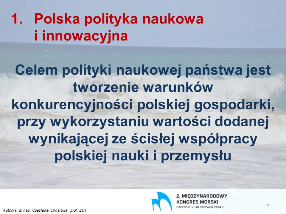 Autorka: dr hab. Czesława Christowa, prof. ZUT 1.Polska polityka naukowa i innowacyjna Celem polityki naukowej państwa jest tworzenie warunków konkure