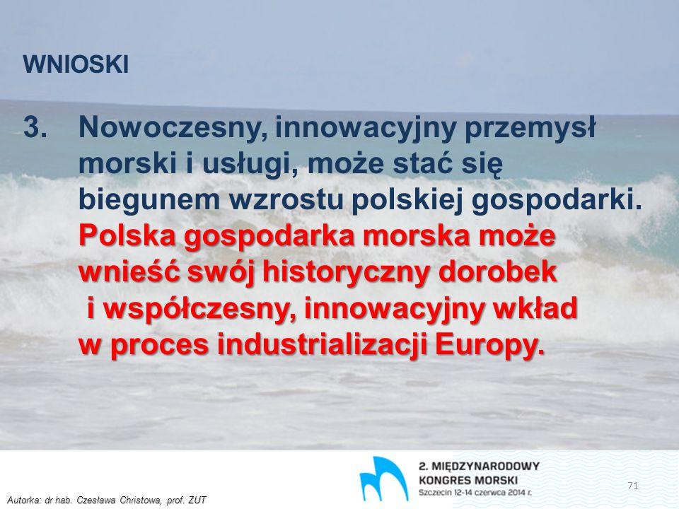 Autorka: dr hab. Czesława Christowa, prof. ZUT WNIOSKI Polska gospodarka morska może wnieść swój historyczny dorobek i współczesny, innowacyjny wkład