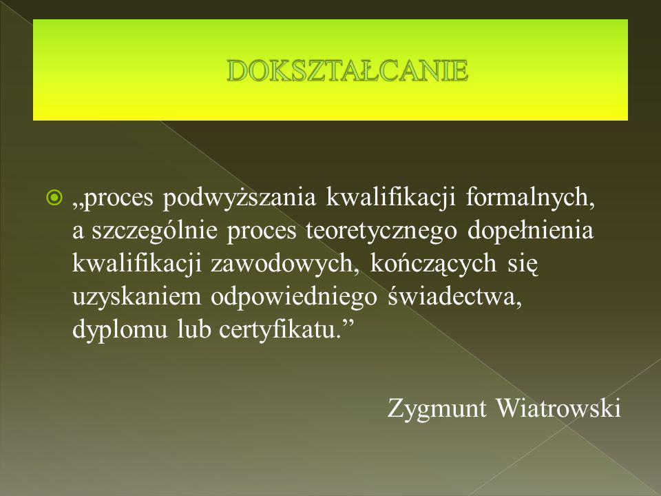 """ """"proces podwyższania kwalifikacji formalnych, a szczególnie proces teoretycznego dopełnienia kwalifikacji zawodowych, kończących się uzyskaniem odpowiedniego świadectwa, dyplomu lub certyfikatu. Zygmunt Wiatrowski"""