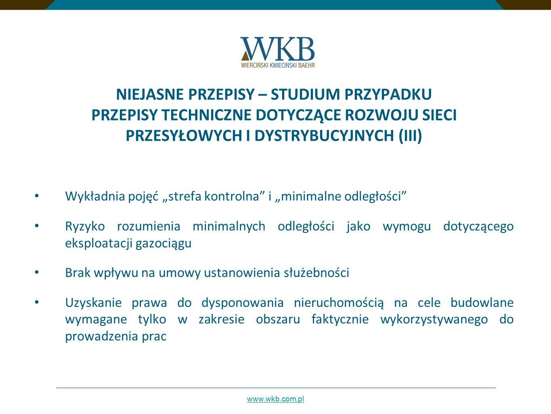 """www.wkb.com.pl NIEJASNE PRZEPISY – STUDIUM PRZYPADKU PRZEPISY TECHNICZNE DOTYCZĄCE ROZWOJU SIECI PRZESYŁOWYCH I DYSTRYBUCYJNYCH (III) Wykładnia pojęć """"strefa kontrolna i """"minimalne odległości Ryzyko rozumienia minimalnych odległości jako wymogu dotyczącego eksploatacji gazociągu Brak wpływu na umowy ustanowienia służebności Uzyskanie prawa do dysponowania nieruchomością na cele budowlane wymagane tylko w zakresie obszaru faktycznie wykorzystywanego do prowadzenia prac"""