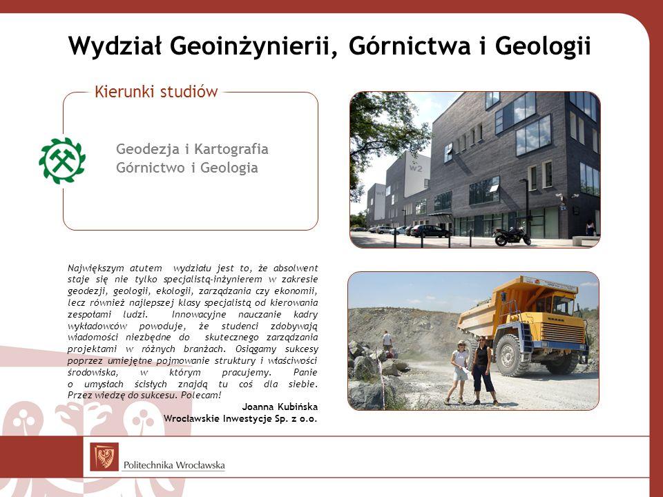 Wydział Geoinżynierii, Górnictwa i Geologii Największym atutem wydziału jest to, że absolwent staje się nie tylko specjalistą-inżynierem w zakresie geodezji, geologii, ekologii, zarządzania czy ekonomii, lecz również najlepszej klasy specjalistą od kierowania zespołami ludzi.