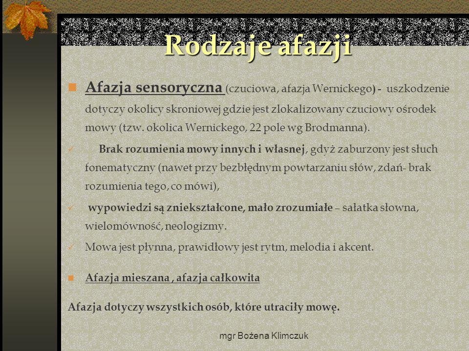 mgr Bożena Klimczuk Rodzaje afazji Afazja sensoryczna (czuciowa, afazja Wernickego ) - uszkodzenie dotyczy okolicy skroniowej gdzie jest zlokalizowany czuciowy ośrodek mowy (tzw.