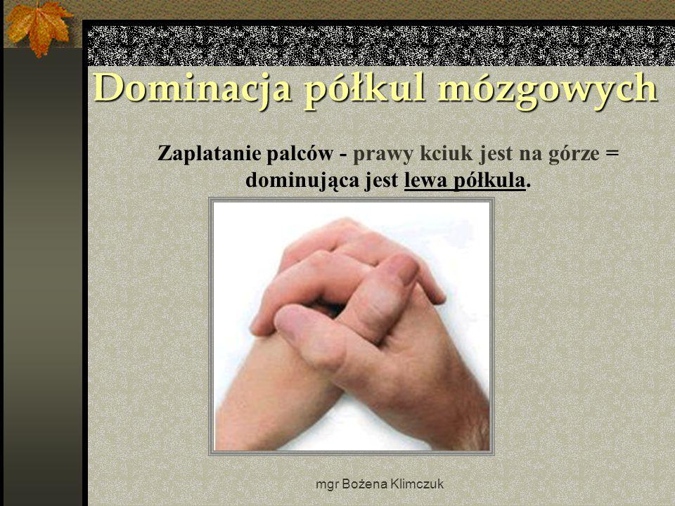 mgr Bożena Klimczuk Dominacja półkul mózgowych Zaplatanie palców - prawy kciuk jest na górze = dominująca jest lewa półkula.