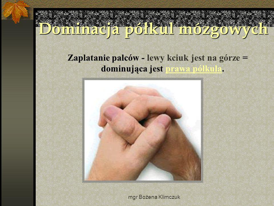 mgr Bożena Klimczuk Dominacja półkul mózgowych Zaplatanie palców - lewy kciuk jest na górze = dominująca jest prawa półkula.