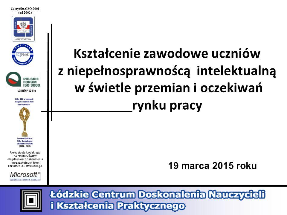 ŁCDNiKP 824/rz Akredytacje Łódzkiego Kuratora Oświaty dla placówki doskonalenia i pozaszkolnych form kształcenia ustawicznego Certyfikat ISO 9001 (od 2002) Kształcenie zawodowe uczniów z niepełnosprawnoścą intelektualną w świetle przemian i oczekiwań rynku pracy 19 marca 2015 roku