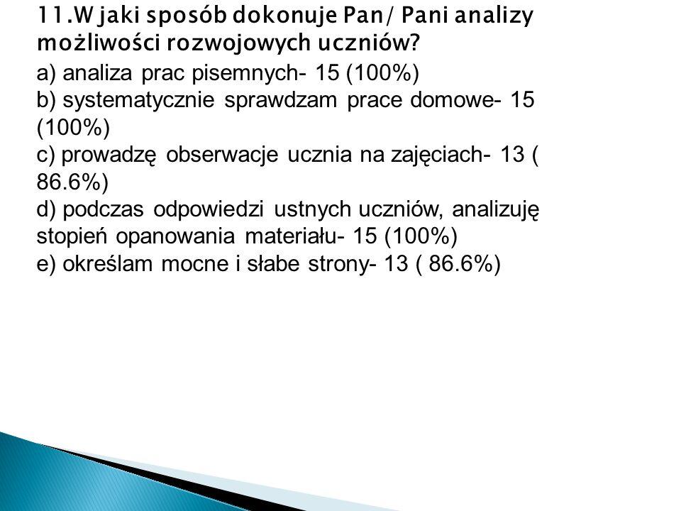 11.W jaki sposób dokonuje Pan/ Pani analizy możliwości rozwojowych uczniów? a) analiza prac pisemnych- 15 (100%) b) systematycznie sprawdzam prace dom