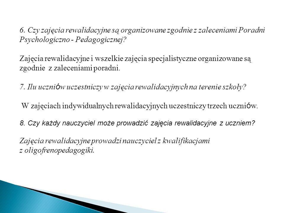 6. Czy zajęcia rewalidacyjne są organizowane zgodnie z zaleceniami Poradni Psychologiczno - Pedagogicznej? Zajęcia rewalidacyjne i wszelkie zajęcia sp