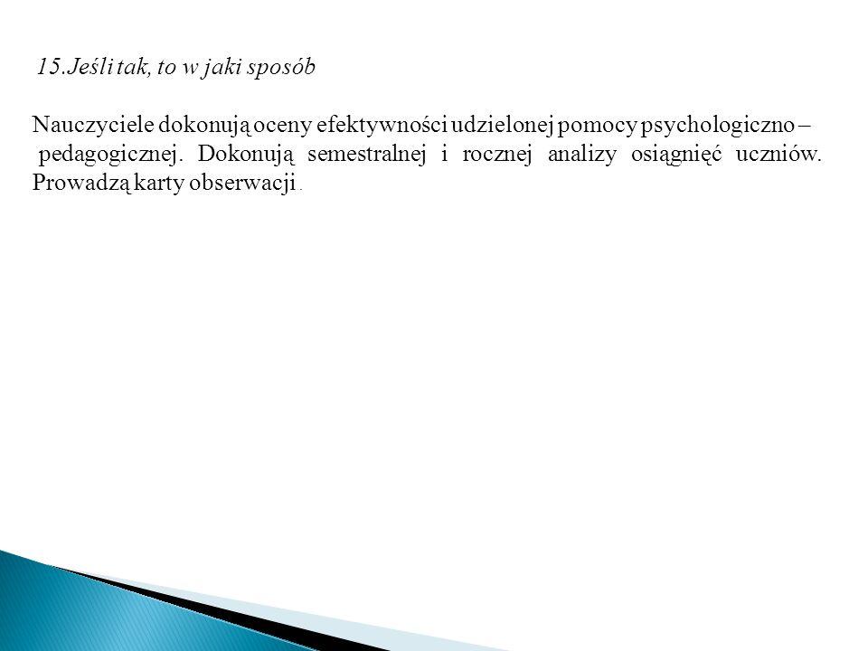15.Jeśli tak, to w jaki sposób Nauczyciele dokonują oceny efektywności udzielonej pomocy psychologiczno – pedagogicznej. Dokonują semestralnej i roczn