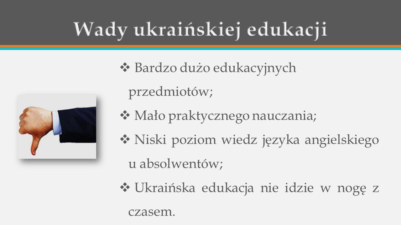  Bardzo dużo edukacyjnych przedmiotów;  Mało praktycznego nauczania;  Niski poziom wiedz języka angielskiego u absolwentów;  Ukraińska edukacja nie idzie w nogę z czasem.