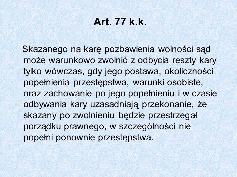 Art. 77 k.k. Skazanego na karę pozbawienia wolności sąd może warunkowo zwolnić z odbycia reszty kary tylko wówczas, gdy jego postawa, okoliczności pop
