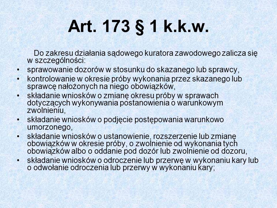 Art. 173 § 1 k.k.w. Do zakresu działania sądowego kuratora zawodowego zalicza się w szczególności: sprawowanie dozorów w stosunku do skazanego lub spr